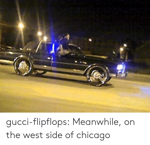 Chicago, Gucci, and Tumblr: gucci-flipflops:  Meanwhile, on the west side of chicago