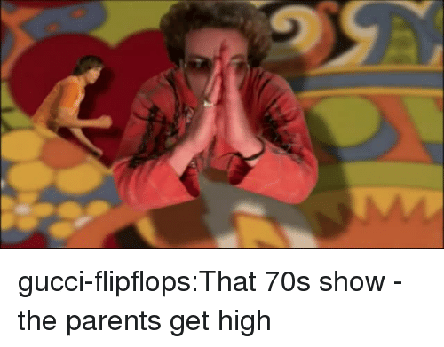 Gucci, Parents, and Tumblr: gucci-flipflops:That 70s show - the parents get high