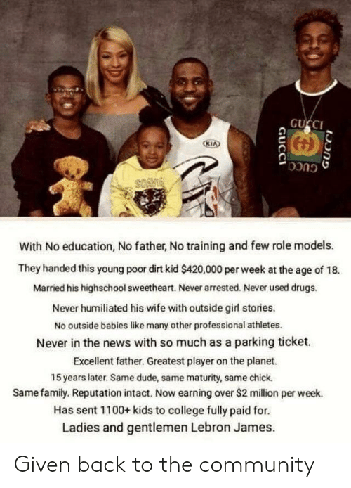 LeBron James: GUCCI  KIA  GUCC  With No education, No father, No training and few role models.  They handed this young poor dirt kid $420,000 per week at the age of 18.  Married his highschool sweetheart. Never arrested. Never used drugs.  Never humiliated his wife with outside girl stories.  No outside babies like many other professional athletes.  Never in the news with so much as a parking ticket  Excellent father. Greatest player on the planet.  15 years later. Same dude, same maturity, same chick.  Same family. Reputation intact. Now earning over $2 million per week.  Has sent 1100+ kids to college fully paid for.  Ladies and gentlemen Lebron James.  GUCCI  GUCCI Given back to the community