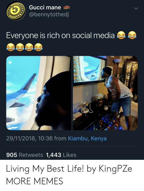 Gucci Mane: Gucci mane  @bennytothed  Everyone is rich on social media  29/11/2018, 10:36 from Kiambu, Kenya  905 Retweets 1,443 Likes Living My Best Life! by KingPZe MORE MEMES