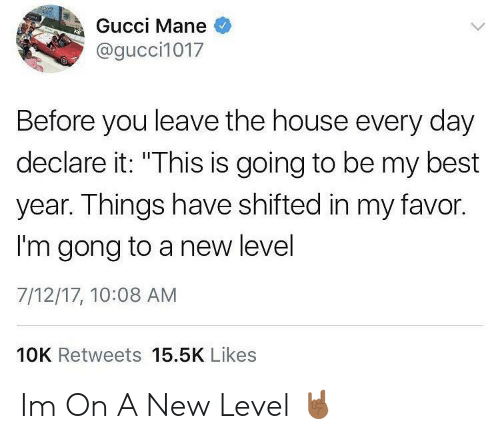 """gong: Gucci Mane  @gucci1017  Before you leave the house every day  declare it: """"This is going to be my best  year. Things have shifted in my favor.  I'm gong to a new level  7/12/17, 10:08 AM  IS IS  10K Retweets 15.5K Likes Im On A New Level 🤘🏾"""