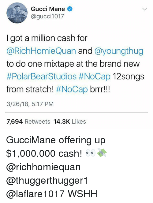 Gucci, Gucci Mane, and Memes: Gucci Mane  @gucci1017  I got a million cash for  @RichHomieQuan and @youngthug  to do one mixtape at the brand new  #PolarBearStudios #NoCap 12Songs  from stratch! #NoCap brrr!!  3/26/18, 5:17 PM  7,694 Retweets 14.3K Likes GucciMane offering up $1,000,000 cash! 👀💸 @richhomiequan @thuggerthugger1 @laflare1017 WSHH