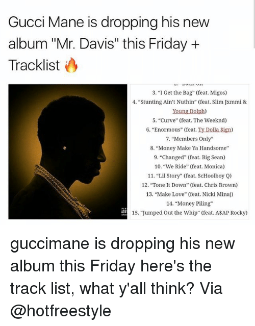 "Bigly: Gucci Mane is dropping his new  album ""Mr. Davis"" this Friday +  Tracklist  3. ""I Get the Bag"" (feat. Migos)  4. ""Stunting Ain't Nuthin"" (feat. Slim Jxmmi &  Young Dolph)  5. ""Curve"" (feat. The Weeknd)  6. ""Enormous"" (feat. Ty Dolla Sign)  7, ""Members Only""  8. ""Money Make Ya Handsome  9. ""Changed"" (feat. Big Sean)  10. ""We Ride"" (feat. Monica)  11. ""Lil Story"" (feat. ScHoolboy Q)  12. ""Tone t Down"" (feat. Chris Brown)  13, ""Make Love"" (feat. Nicki Minaj)  14. ""Money Piling  15. ""Jumped Out the Whip"" (feat. ASAP Rocky) guccimane is dropping his new album this Friday here's the track list, what y'all think? Via @hotfreestyle"
