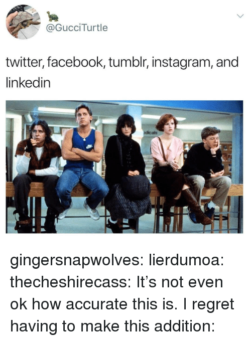 LinkedIn: @GucciTurtle  twitter, facebook, tumblr, instagram, and  linkedin gingersnapwolves:  lierdumoa:  thecheshirecass: It's not even ok how accurate this is. I regret having to make this addition: