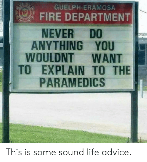 Advice, Fire, and Life: GUELPH-ERAMOSA  FIRE DEPARTMENT  DO  ANYTHING YOU  WOULDNT  TO EXPLAIN TO THE  PARAMEDICS  NEVER  WANT This is some sound life advice.