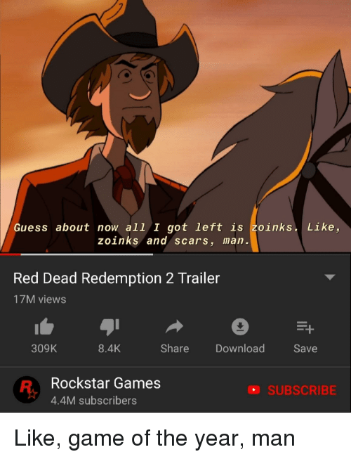 Game, Games, and Guess: Guess about now all I got left is zoinks. Like,  zoinks and scars, man  Red Dead Redemption 2 Trailer  17M views  309K  8.4K  Share Download  Save  Rockstar Games  4.4M subscribers  SUBSCRIBE