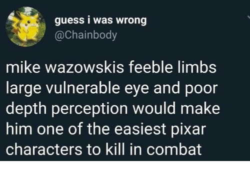 Pixar, Guess, and Perception: guess i was wrong  @Chainbody  mike wazowskis feeble limbs  large vulnerable eye and poor  depth perception would make  him one of the easiest pixar  characters to kill in combat