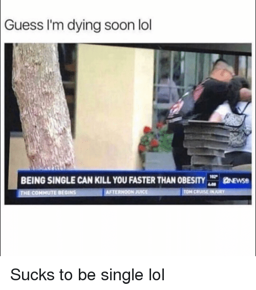 Funny, Juice, and Lol: Guess I'm dying soon lol  BEING SINGLE CAN KILL YOU FASTER THAN OBESTY  Prose  HE COMMUTE BEGINS  AFTERNOON JUICE  TON CRUISE BU Sucks to be single lol