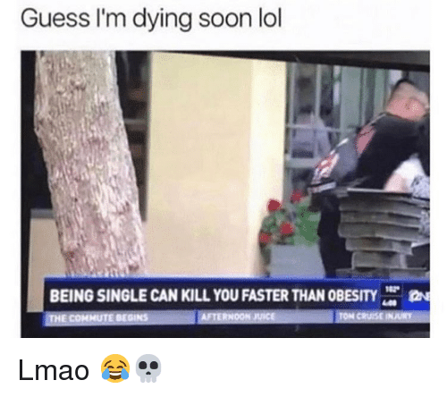 Funny, Lmao, and Lol: Guess I'm dying soon lol  BEING SINGLE CAN KILL YOU FASTER THAN OBESITY  HE COMMUTE BEGINS Lmao 😂💀