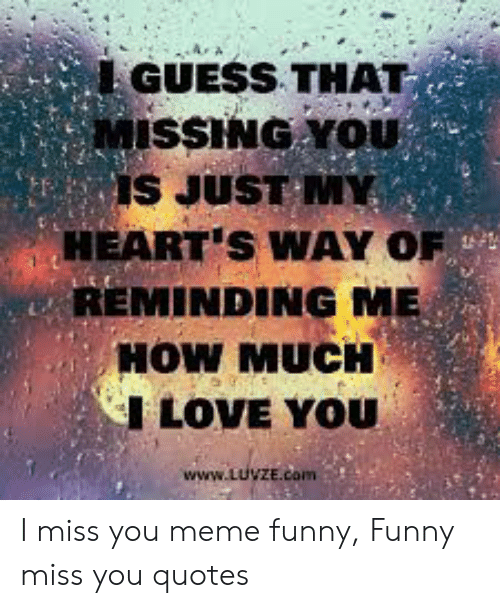 miss you meme: GUESS THAT  MISSING YOU  IS JUST M  HEART'S WAY OF  REMINDING ME  HOW MUCH  I LOVE YOU  www.LUVZE.com I miss you meme funny, Funny miss you quotes
