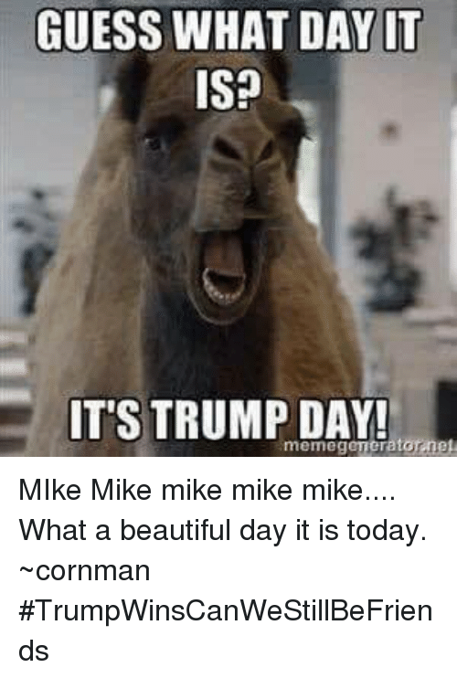 Trump Day: GUESS WHAT DAY IT  ISP  IT'S TRUMP DAY! MIke Mike mike mike mike.... What a beautiful day it is today. ~cornman  #TrumpWinsCanWeStillBeFriends