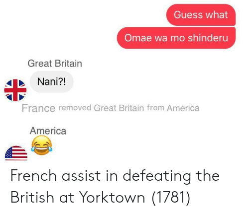 Omae Wa: Guess what  Omae wa mo shinderu  Great Britain  Nani?!  France removed Great Britain from America  America French assist in defeating the British at Yorktown (1781)