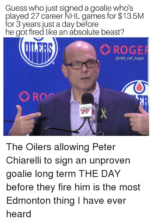 Fire, Logic, and Memes: Guess who just signed a goalie who's  played 27 career NHL games for $13.5M  for 3 years just a day before  he got fired like an absolute beast?  ROGE  @nhl_ref_logic  TV The Oilers allowing Peter Chiarelli to sign an unproven goalie long term THE DAY before they fire him is the most Edmonton thing I have ever heard