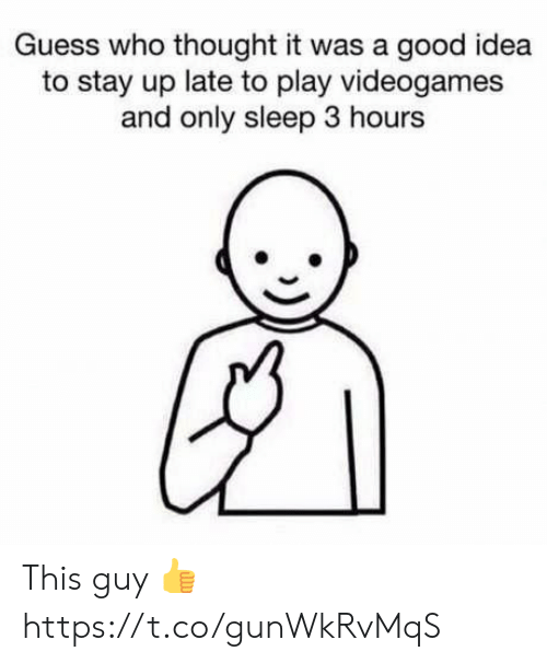 A Good Idea: Guess who thought it was a good idea  to stay up late to play videogames  and only sleep 3 hours This guy 👍 https://t.co/gunWkRvMqS