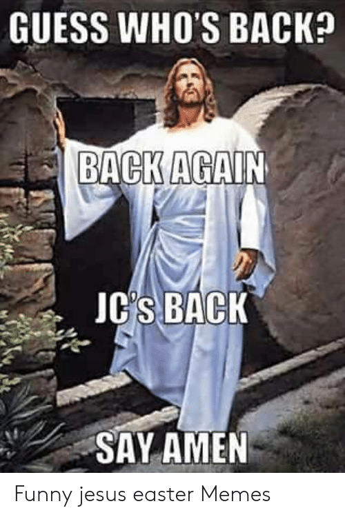 Easter, Funny, and Jesus: GUESS WHO'S BACK?  BACK AGAIN  JC'S BACK  SAY AMEN Funny jesus easter Memes