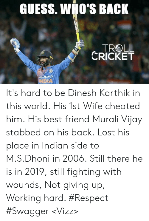 Wife Cheated: GUESS. WHO'S BACK  CRICKET  OSPO  DIA It's hard to be Dinesh Karthik in this world.  His 1st Wife cheated him. His best friend Murali Vijay stabbed on his back. Lost his place in Indian side to M.S.Dhoni in 2006.  Still there he is in 2019, still fighting with wounds, Not giving up, Working hard. #Respect  #Swagger  <Vizz>