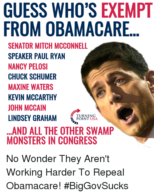 chuck schumer: GUESS WHO'S EXEMPT  FROM OBAMACARE  SENATOR MITCH MCCONNELL  SPEAKER PAUL RYAN  NANCY PELOSI  CHUCK SCHUMER  MAXINE WATERS  KEVIN MCCARTHY  JOHN MCCAIN  LINDSEY GRAHAM NSA  ...AND ALL THE OTHER SWAMP  MONSTERS IN CONGRESS  TURNING  POINT USA No Wonder They Aren't Working Harder To Repeal Obamacare! #BigGovSucks