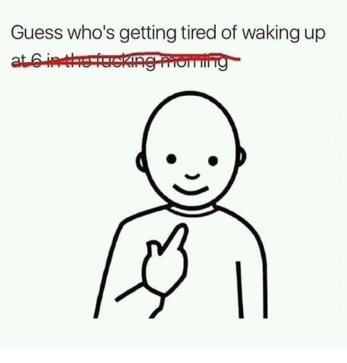 Guess, Tired, and Waking Up: Guess who's getting tired of waking up
