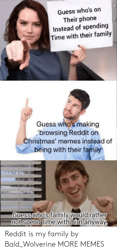 Instead Of: Guess who's on  Their phone  Instead of spending  Time with their family  Guess who's making  'browsing Reddit on  Christmas' memes instead of  being with their family  Guess who's family would rather  not spend time with him anyway. Reddit is my family by Bald_Wolverine MORE MEMES