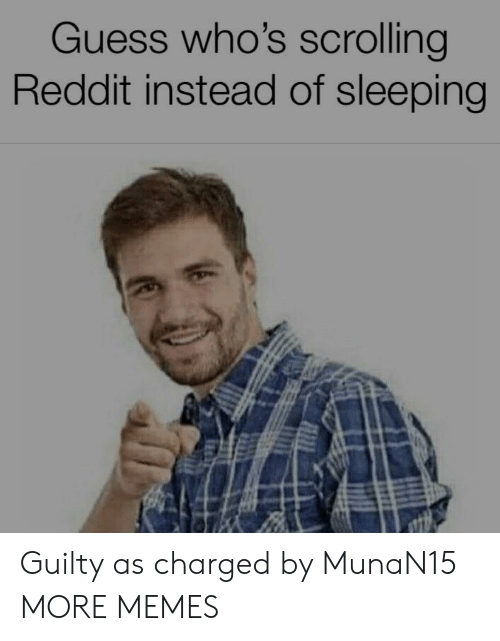 Dank, Memes, and Reddit: Guess who's scrolling  Reddit instead of sleeping Guilty as charged by MunaN15 MORE MEMES