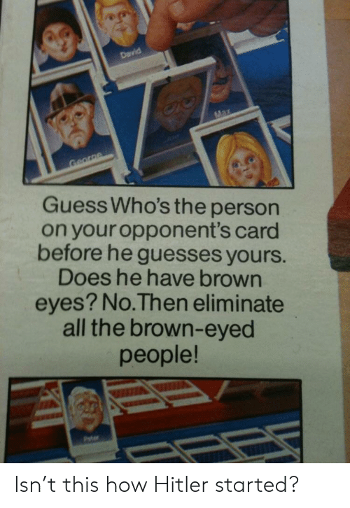 Brown Eyed: Guess Who's the person  on your opponent's card  before he guesses yours.  Does he have brown  eyes? No.Then eliminate  all the brown-eyed  people! Isn't this how Hitler started?