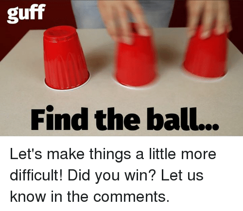 Did You Win: guff  Find the ball... Let's make things a little more difficult! Did you win? Let us know in the comments.