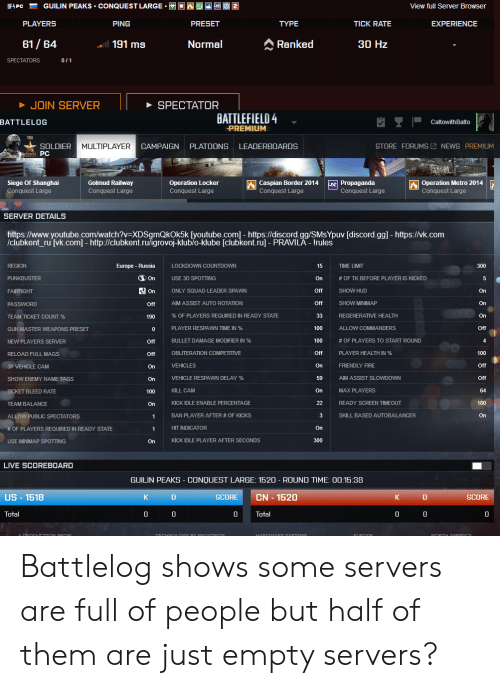 Countdown, Fire, and Gg: GUILIN PEAKS CONQUEST LARGE  2  BF4 PC  View full Server Browsen  PLAYERS  PING  PRESET  TYPE  TICK RATE  EXPERIENCE  61/64  Normal  Ranked  a191 ms  30 Hz  SPECTATORS  0/1  JOIN SERVER  SPECTATOR  BATTLEFIELD4  BATTLELOG  CattowithBatto  PREMIUM  STORE FORUMS NEWS PREMIUM  SOLDIER  MULTIPLAYER  CAMPAIGN  PLATOONS  LEADERBOARDS  PC  Operation Metro 2014  Conquest Large  Siege Of Shanghai  Conquest Large  Operation Locker  Conquest Large  Caspian Border 2014  Conquest Large  Propaganda  Conquest Large  Golmud Railway  Conquest Large  SERVER DETAILS  http:s://www.youtube.com/watch?v=XDSgmQkOk5k [youtube.com] - https://discord.gg/SMsYpuv [discord.gg] - https://vk.com  /clubkent_ru [vk.com] - http://clubkent.ru/igrovoj-klubľo-klube [clubkent.ru] - PRAVILA - Irules  Europe Russia  REGION  LOCKDOWN COUNTDOWN  15  TIME LIMIT  300  On  USE 3D SPOTTING  PUNKBUSTER  On  # OF TK BEFORE PLAYER IS KICKED  5  On  ONLY SQUAD LEADER SPAWN  Off  SHOW HUD  On  FAIRFIGHT  AIM ASSIST AUTO ROTATION  Off  SHOW MINIMAP  On  PASSWORD  Off  % OF PLAYERS REQUIRED IN READY STATE  33  REGENERATIVE HEALTH  On  TEAM TICKET COUNT %  190  PLAYER RESPAWN TIME IN %  100  ALLOW COMMANDERS  Off  GUN MASTER WEAPONS PRESET  0  #OF PLAYERS TO START ROUND  BULLET DAMAGE MODIFIER IN %  100  NEW PLAYERS SERVER  Off  OBLITERATION COMPETITIVE  Off  PLAYER HEALTH IN %  100  RELOAD FULL MAGS  Off  VEHICLES  On  FRIENDLY FIRE  Off  3P VEHICLE CAM  On  VEHICLE RESPAWN DELAY %  59  AIM ASSIST SLOWDOWN  Off  SHOW ENEMY NAME TAGS  On  KILL CAM  MAX PLAYERS  On  64  TICKET BLEED RATE  100  READY SCREEN TIMEOUT  KICK IDLE ENABLE PERCENTAGE  22  180  TEAM BALANCE  On  BAN PLAYER AFTER # OF KICKS  SKILL BASED AUTOBALANCER  On  ALLOW PUBLIC SPECTATORS  1  HIT INDICATOR  On  # OF PLAYERS REQUIRED IN READY STATE  KICK IDLE PLAYER AFTER SECONDS  300  USE MINIMAP SPOTTING  On  LIVE SCOREBOARD  GUILIN PEAKS - CONQUEST LARGE: 1520 - ROUND TIME: 00:15:38  US-1518  K  CN 1520  SCORE  K  SCORE  Total  Total  0  TECHNOLOGY  HARDWARE DARTNER  NORTH AMERTOA  A DRODUCTION FROM  YFROSTRITE Battlelog shows some servers are full of people but half of them are just empty servers?