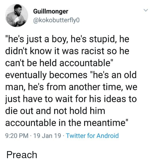 """Android, Old Man, and Preach: Guillmonger  @kokobutterfly0  """"he's just a boy, he's stupid, hee  didn't know it was racist so he  can't be held accountable""""  eventually becomes """"he's an old  man, he's from another time, we  just have to wait for his ideas to  die out and not hold him  accountable in the meantime""""  9:20 PM 19 Jan 19 Twitter for Android Preach"""