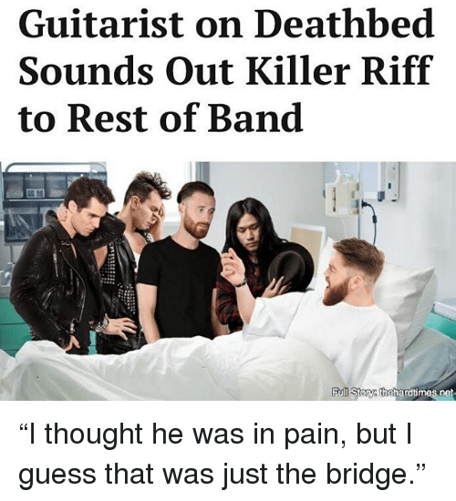 """guitarist: Guitarist on Deathbed  Sounds out Killer Riff  to Rest of Band  toTyathehard times net """"I thought he was in pain, but I guess that was just the bridge."""""""