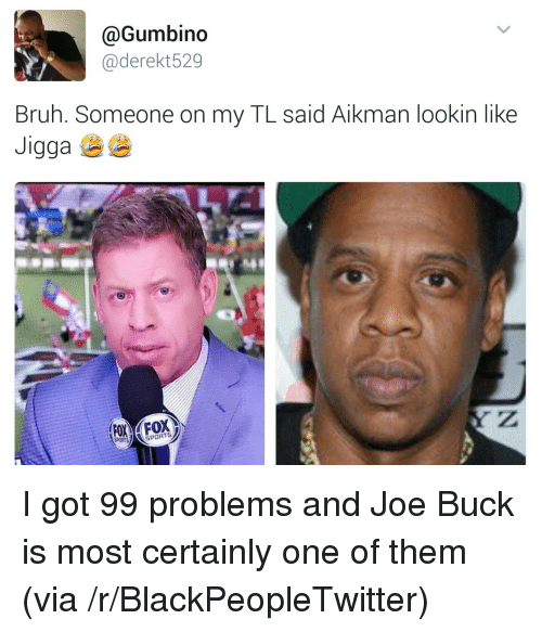 i got 99 problems: @Gumbino  @derekt529  Bruh. Someone on my TL said Aikman lookin like  aga  SPORTS <p>I got 99 problems and Joe Buck is most certainly one of them (via /r/BlackPeopleTwitter)</p>