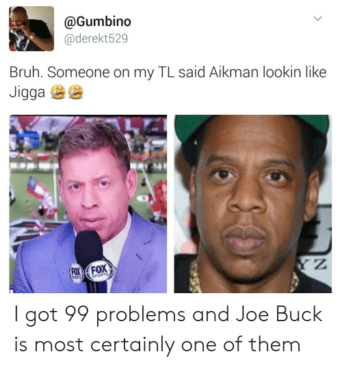 i got 99 problems: @Gumbino  @derekt529  Bruh. Someone on my TL said Aikman lookin like  aga  SPORTS I got 99 problems and Joe Buck is most certainly one of them
