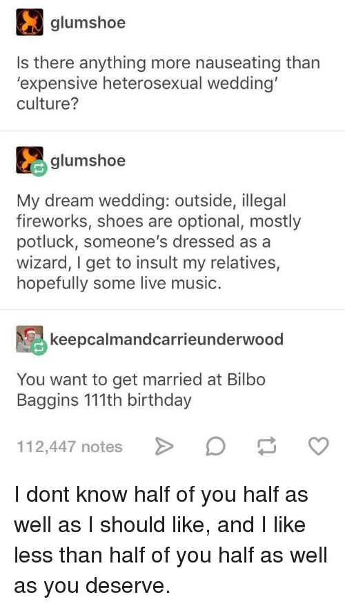 Bilbo, Birthday, and Music: gumshoe  Is there anything more nauseating than  'expensive heterosexual wedding  culture?  glumshoe  My dream wedding: outside, illegal  fireworks, shoes are optional, mostly  potluck, someone's dressed as a  wizard, I get to insult my relatives,  hopefully some live music.  keepcalmandcarrieunderwood  You want to get married at Bilbo  Baggins 111th birthday  112,447 notesD I dont know half of you half as well as I should like, and I like less than half of you half as well as you deserve.