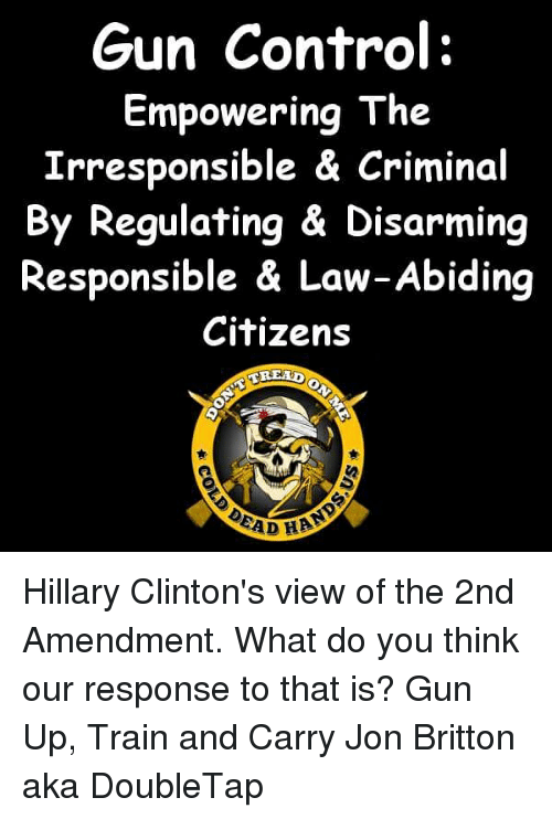 Law Abiding Citizen: Gun Control:  Empowering The  Irresponsible & Criminal  By Regulating & Disarming  Responsible & Law-Abiding  Citizens  EREAD  EAD HAA Hillary Clinton's view of the 2nd Amendment.  What do you think our response to that is?  Gun Up, Train and Carry  Jon Britton aka DoubleTap