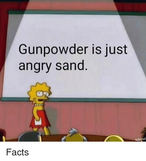 Facts, Memes, and Angry: Gunpowder is just  angry sand  uScrot Facts