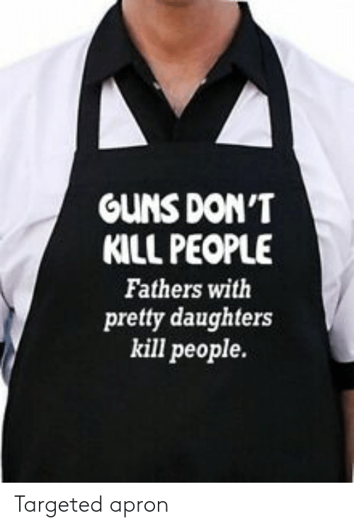 Guns, People, and Pretty: GUNS DON'T  KILL PEOPLE  Fathers with  pretty daughters  kill people. Targeted apron
