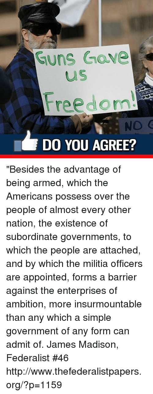 "Militia: Guns Gave  us  Freedom!  DO YOU AGREE? ""Besides the advantage of being armed, which the Americans possess over the people of almost every other nation, the existence of subordinate governments, to which the people are attached, and by which the militia officers are appointed, forms a barrier against the enterprises of ambition, more insurmountable than any which a simple government of any form can admit of.  James Madison, Federalist #46 http://www.thefederalistpapers.org/?p=1159"