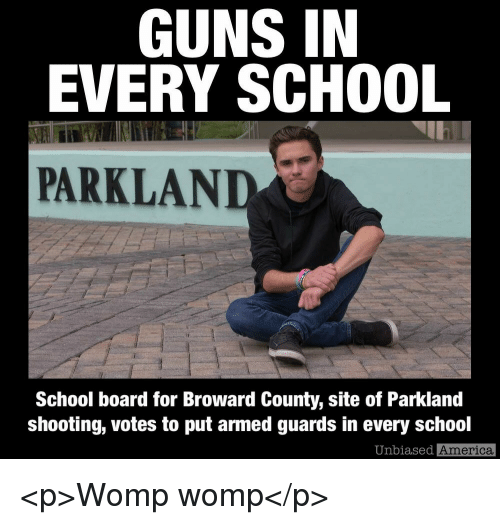 womp: GUNS IN  EVERY SCHOOL  PARKLAND  School board for Broward County, site of Parkland  shooting, votes to put armed guards in every school  Unbiased  America <p>Womp womp</p>