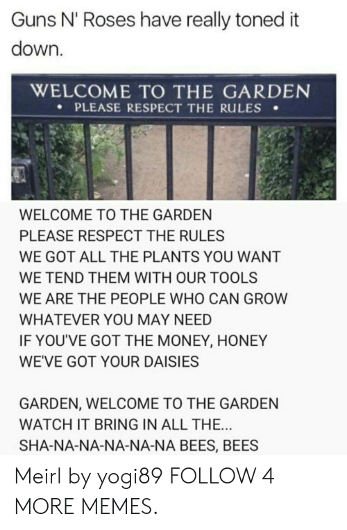 Toned: Guns N' Roses have really toned it  down.  WELCOME TO THE GARDEN  PLEASE RESPECT THE RULES  WELCOME TO THE GARDEN  PLEASE RESPECT THE RULES  WE GOT ALL THE PLANTS YOU WANT  WE TEND THEM WITH OUR TOOLS  WE ARE THE PEOPLE WHO CAN GROW  WHATEVER YOU MAY NEED  IF YOU'VE GOT THE MONEY, HONEY  WE'VE GOT YOUR DAISIES  GARDEN, WELCOME TO THE GARDEN  WATCH IT BRING IN ALL THE...  SHA-NA-NA-NA-NA-NA BEES, BEES Meirl by yogi89 FOLLOW 4 MORE MEMES.
