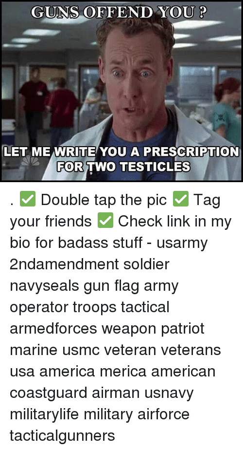 Weaponized: GUNS OFFEND YOU P  LET ME WRITE YOU A PRESCRIPTION  FOR  TWO TESTICLES . ✅ Double tap the pic ✅ Tag your friends ✅ Check link in my bio for badass stuff - usarmy 2ndamendment soldier navyseals gun flag army operator troops tactical armedforces weapon patriot marine usmc veteran veterans usa america merica american coastguard airman usnavy militarylife military airforce tacticalgunners