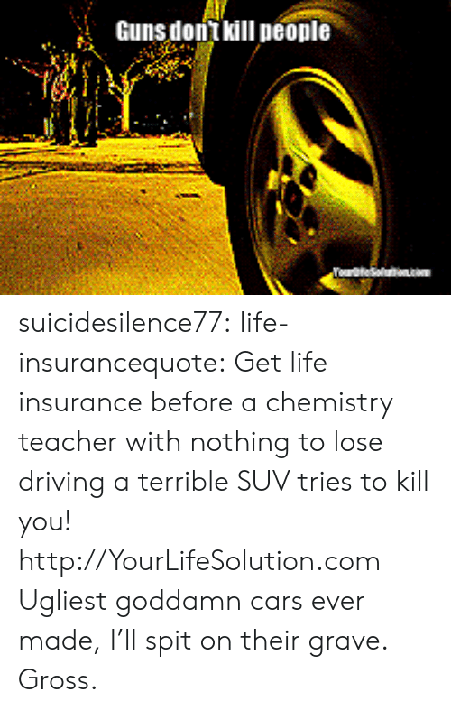 Gravely: GunsdonTkillpeople suicidesilence77: life-insurancequote:  Get life insurance before a chemistry teacher with nothing to lose driving a terrible SUV tries to kill you!  http://YourLifeSolution.com   Ugliest goddamn cars ever made, I'll spit on their grave. Gross.