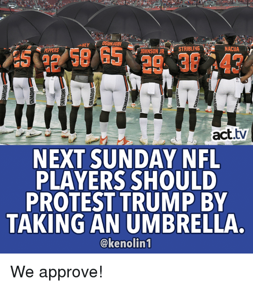 peppers: GUNSOB  NACUA  PEPPERS  OHNSON URSTRIBLING  act.tv  NEXT SUNDAY NFL  PLAYERS SHOULD  PROTEST TRUMP BY  TAKING AN UMBRELLA.  @kenolin1 We approve!