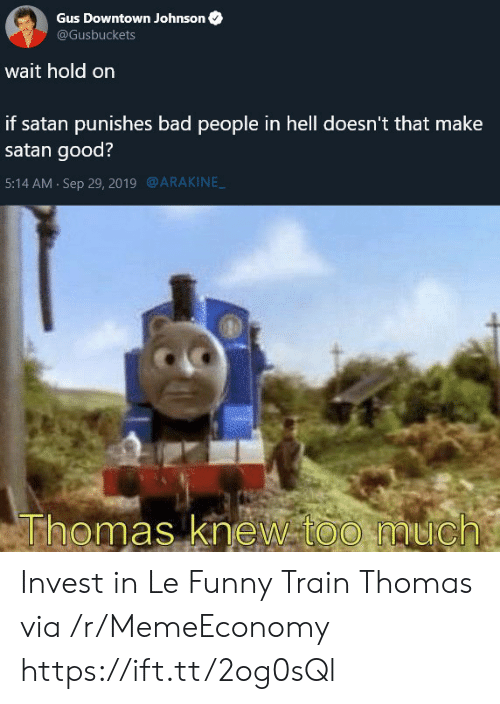 Bad, Funny, and Too Much: Gus Downtown Johnson  @Gusbuckets  wait hold on  if satan punishes bad people in hell doesn't that make  satan good?  @ARAKINE  5:14 AM Sep 29, 2019  Thomas knew too much Invest in Le Funny Train Thomas via /r/MemeEconomy https://ift.tt/2og0sQl