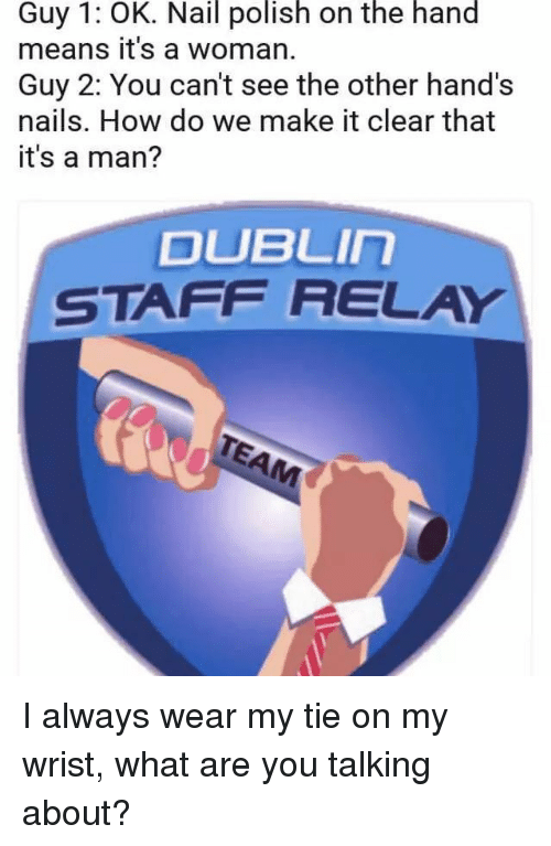 relay: Guy 1: OK. Nail polish on the hand  means it's a woman.  Guy 2: You can't see the other hand's  nails. How do we make it clear that  it's a man?  DUBLIn  STAFF RELAY I always wear my tie on my wrist, what are you talking about?
