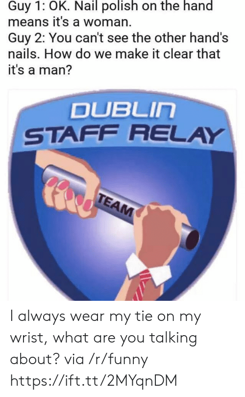 relay: Guy 1: OK. Nail polish on the hand  means it's a woman.  Guy 2: You can't see the other hand's  nails. How do we make it clear that  it's a man?  DUBLIn  STAFF RELAY I always wear my tie on my wrist, what are you talking about? via /r/funny https://ift.tt/2MYqnDM