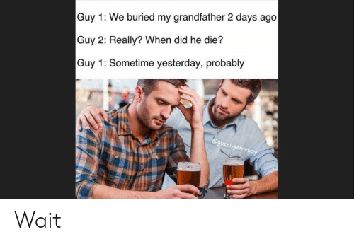 d39d5ce6b456 Guy 1 We Buried My Grandfather 2 Days Ago Guy 2 Really  When Did He ...