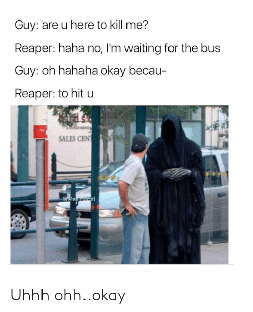 Okay, Cent, and Waiting...: Guy: are u here to kill me?  Reaper: haha no, I'm waiting for the bus  Guy: oh hahaha okay becau-  Reaper: to hit u  SALES CENT  Maszopal Uhhh ohh..okay