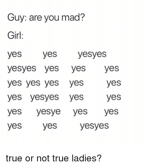 True, Girl, and Girl Memes: Guy: are you mad?  Girl  yes yes yesyes  yesyes yes yesyes  yes yes yes yesyes  yes yesyes yesyes  yes yesye yes yes  yes yes  yesyes true or not true ladies?