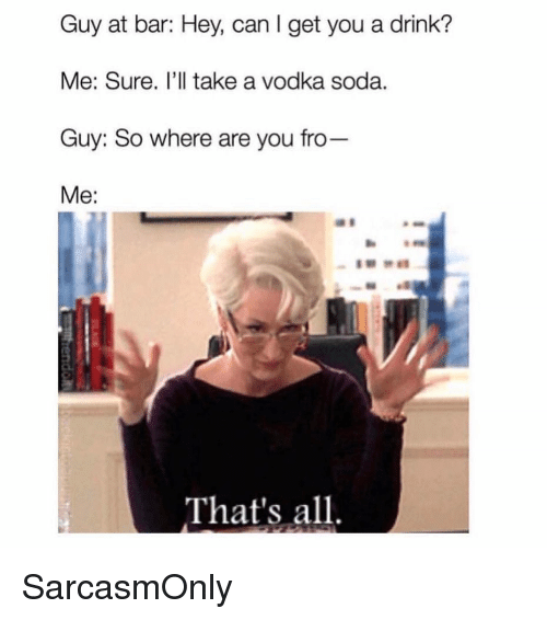 Funny, Memes, and Soda: Guy at bar: Hey, can I get you a drink?  Me: Sure. I'll take a vodka soda.  Guy: So where are you fro  Me:  That's all SarcasmOnly