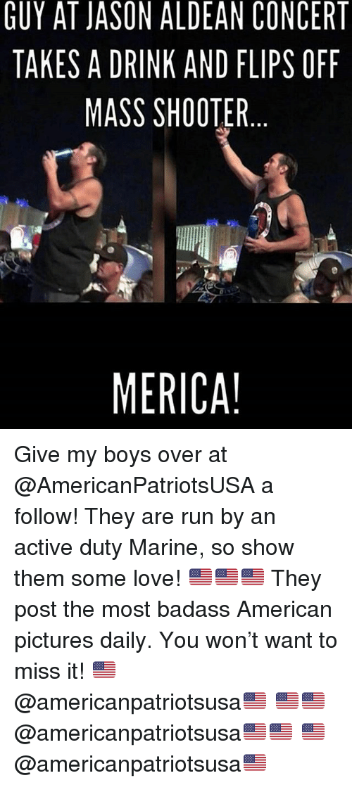 Love, Memes, and Run: GUY AT JASON ALDEAN CONCERT  TAKES A DRINK AND FLIPS OFF  MASS SHOOTER  MERICA! Give my boys over at @AmericanPatriotsUSA a follow! They are run by an active duty Marine, so show them some love! 🇺🇸🇺🇸🇺🇸 They post the most badass American pictures daily. You won't want to miss it! 🇺🇸@americanpatriotsusa🇺🇸 🇺🇸🇺🇸@americanpatriotsusa🇺🇸🇺🇸 🇺🇸@americanpatriotsusa🇺🇸