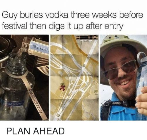 digs: Guy buries vodka three weeks before  festival then digs it up after entry PLAN AHEAD
